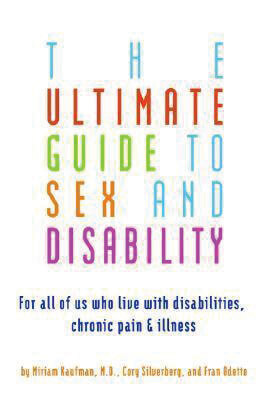 The Ultimate Guide to Sex and Disability: For All of Us Who Live With Disabilities, Chronic Pain, and Illness